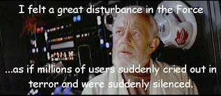 I felt a great disturbance in the Force  ...as if millions of users suddenly cried out in terror and were suddenly silenced.