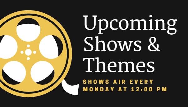 Upcoming Shows & Themes: Shows Air every Monday at 12:00 pm