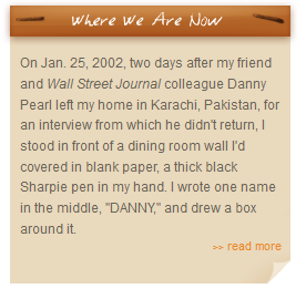 "Where we are now - On Jan. 25, 2002, two days after my friend and Wall Street Journal colleague Danny Pearl left my home in Karachi, Pakistan, for an interview from which he didn't return, I stood in front of a dining room wall I'd covered in blank paper, a thick black Sharpie pen in my hand. I wrote one name in the middle, ""DANNY,"" and drew a box around it."