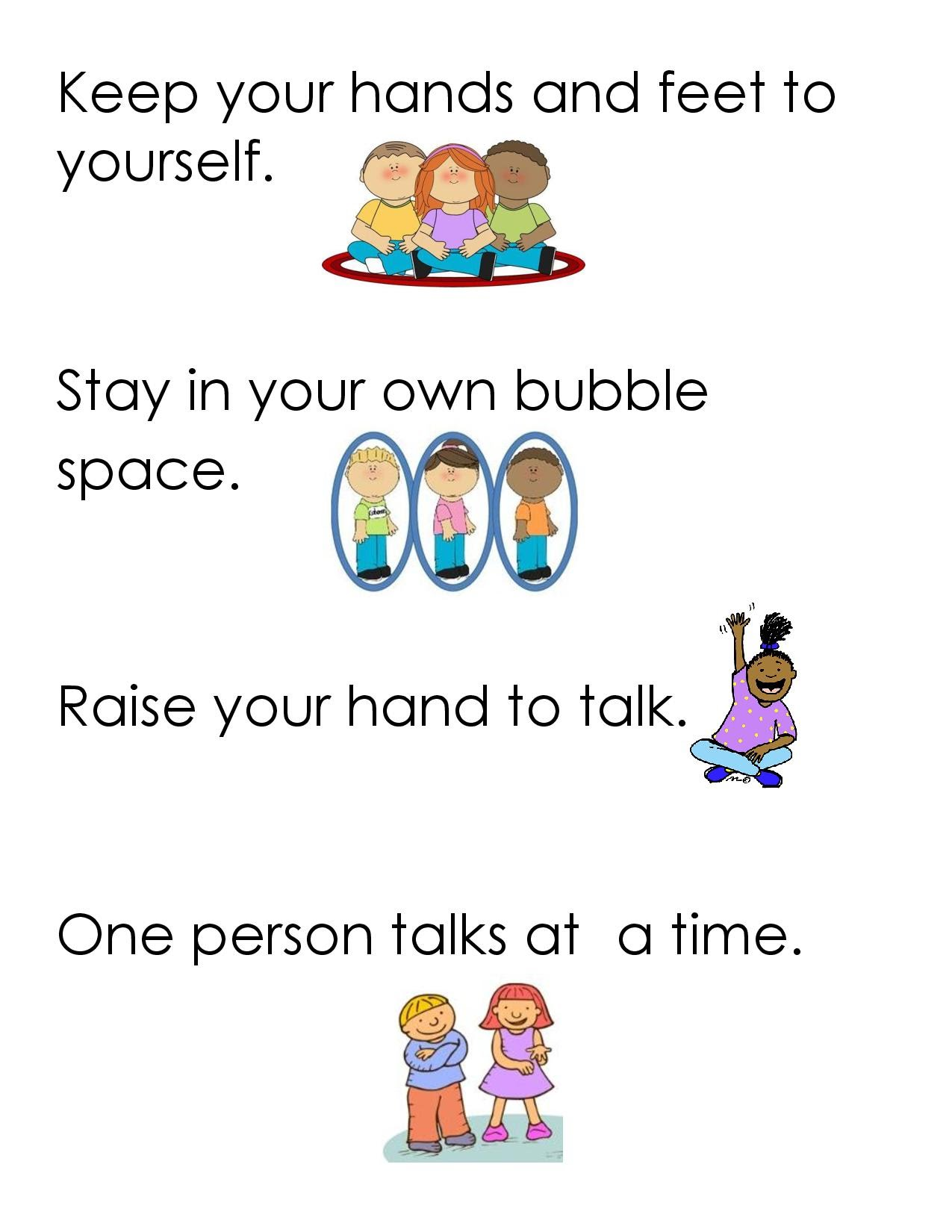 Keep your hands and feet to yourself. Stay on your own bubble space.  Raise your hand to talk.  One person talks at a time.