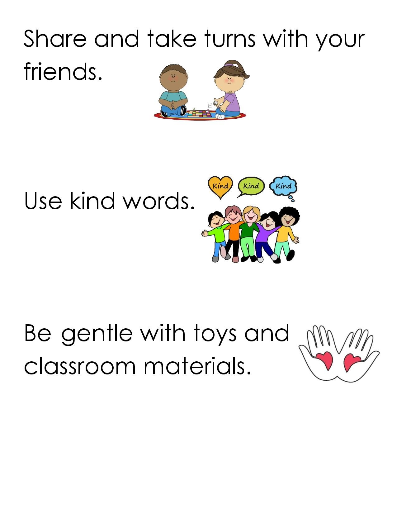 Share and take turns with your friends.  Use kind words.   Be gentle with toys and classroom materials.