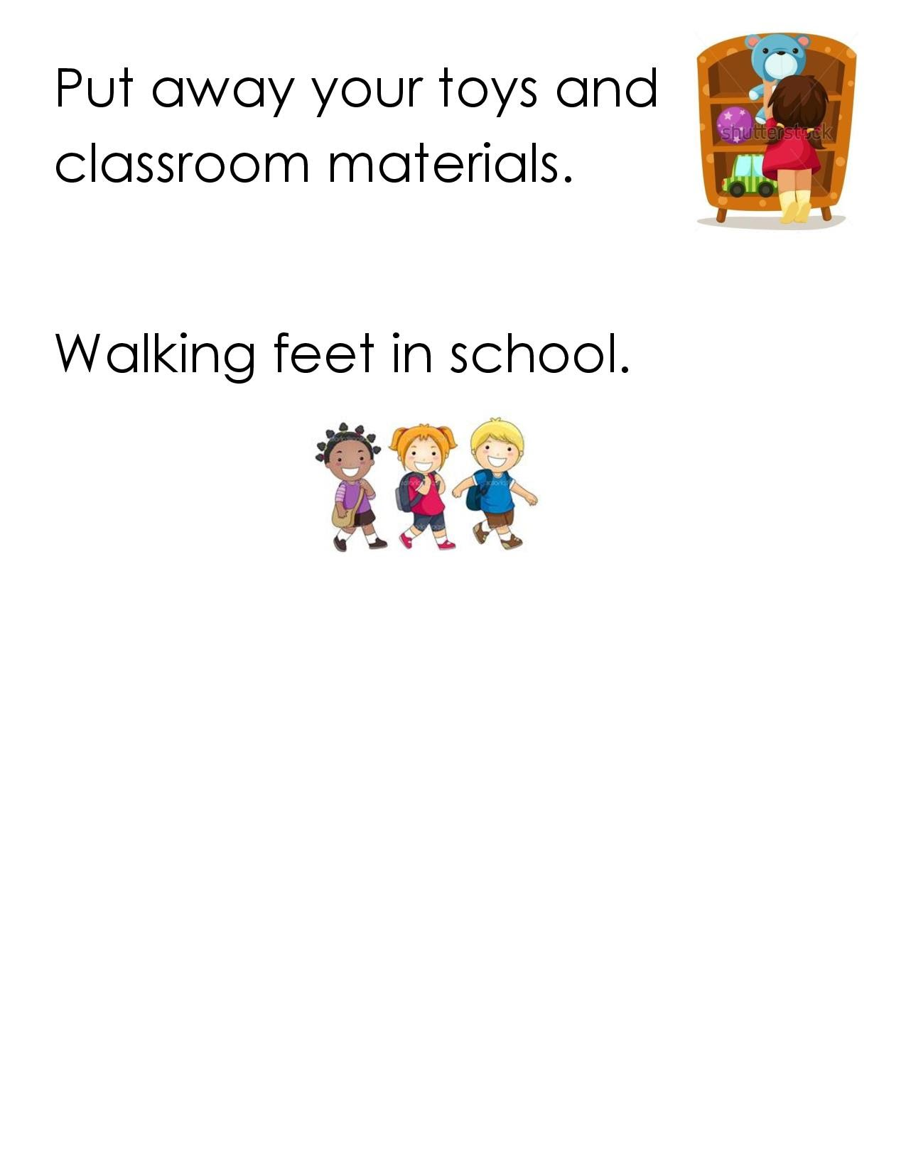 Put away your toys and classroom materials.  Walking feet in school.