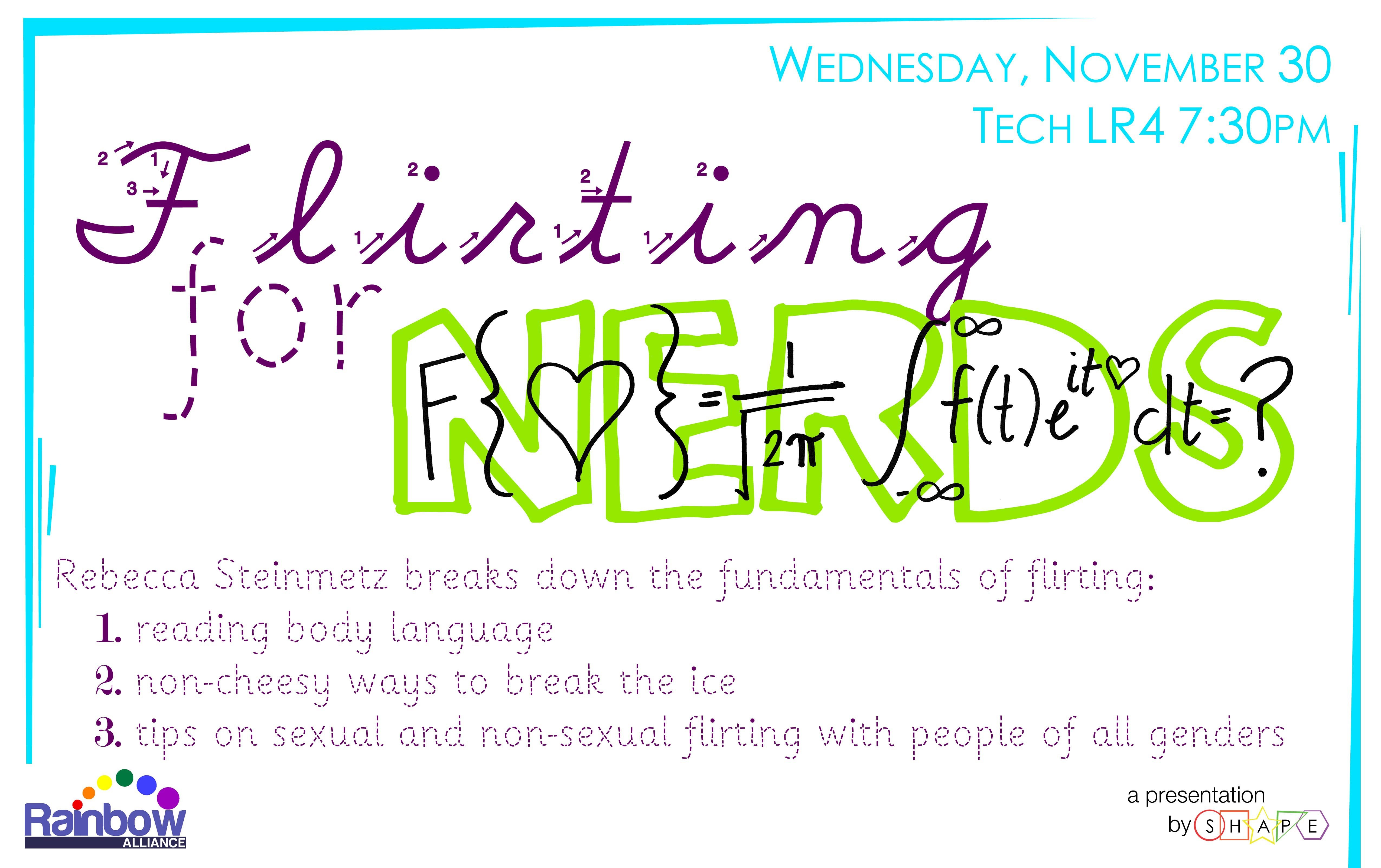 Flirting for Nerds on Wednesday, November 30 in Tech LR4 at 7:30PM: Rebecca Steinmetz breaks down the fundamentals of flirting: 1. reading body language, 2. non-cheesy ways to break the ice, 3. tips on sexual and non-sexual flirting with people of all genders