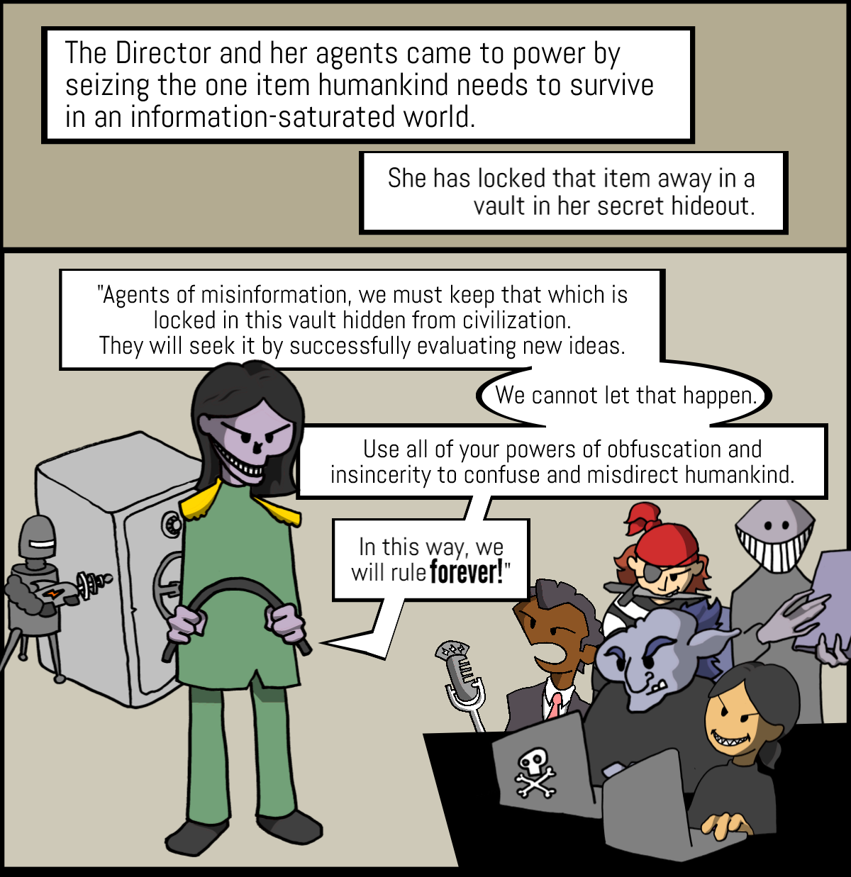 """The Director and her agents came to power by seizing the one item humankind needs to survive in an information-saturated world. She has locked that item away in a vault in her secret hideout.  """"Agents of misinformation, we must keep that which is locked in this vault hidden from civilization. They will seek it by successfully evaluating new ideas – we cannot let this happen. Use all of your powers of obfuscation and insincerity to confuse and misdirect humankind. In this way, we will rule forever!"""""""