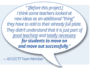 "Quote: ""Before this project, I think some teachers looked at new ideas as an additional ""thing"" they have to add to their already full plate. They didn't understand that it is just part of good teaching and totally necessary for students to move on and move out successfully. - AZCCCTT Team member"""