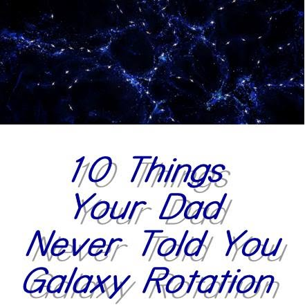 10 Things Your Dad Never Told You Galaxy Rotation