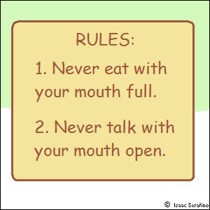 RULES: 1. Never eat with your mouth full. 2. Never talk with your mouth open.