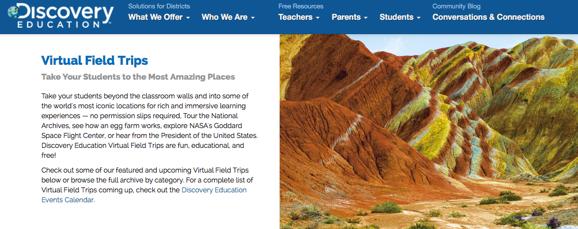 http://www.discoveryeducation.com/Events/virtual-field-trips/explore/index.cfm?campaign=flyout_students_virtual_field_trips
